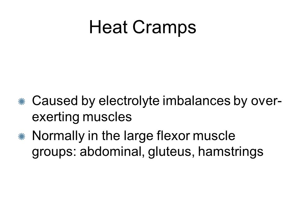 Heat Cramps Caused by electrolyte imbalances by over-exerting muscles