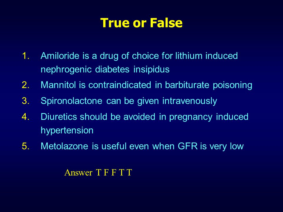 True or False Amiloride is a drug of choice for lithium induced nephrogenic diabetes insipidus. Mannitol is contraindicated in barbiturate poisoning.