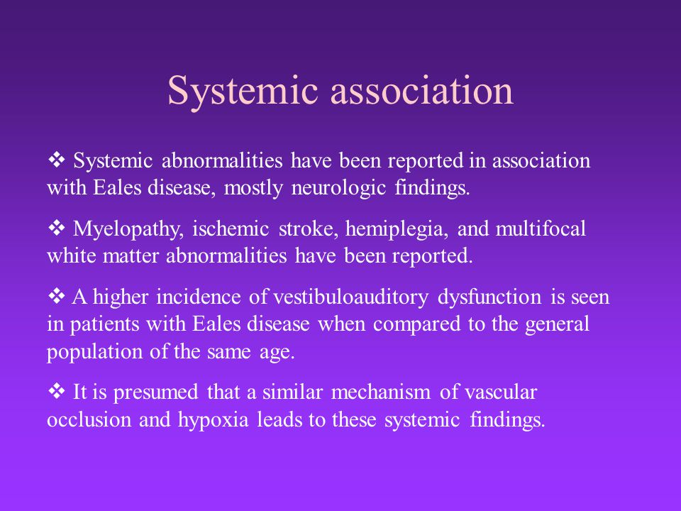 Systemic association Systemic abnormalities have been reported in association with Eales disease, mostly neurologic findings.