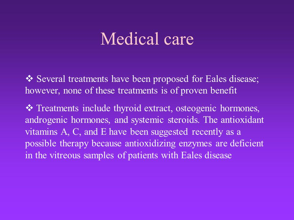 Medical care Several treatments have been proposed for Eales disease; however, none of these treatments is of proven benefit.