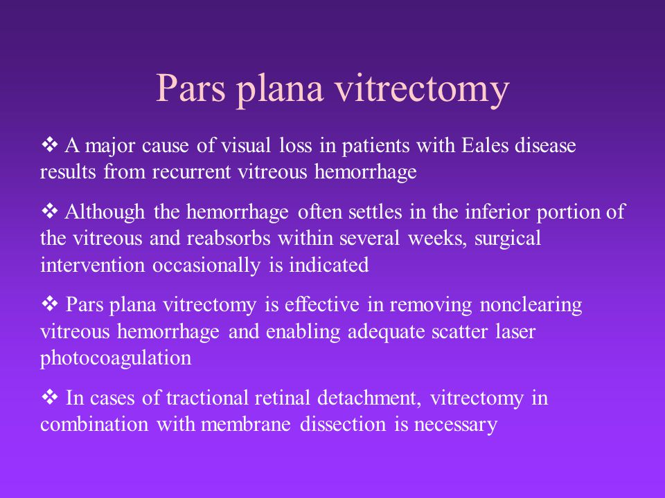 Pars plana vitrectomy A major cause of visual loss in patients with Eales disease results from recurrent vitreous hemorrhage.