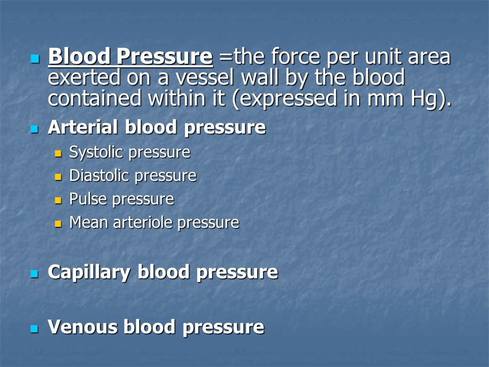 Blood Pressure =the force per unit area exerted on a vessel wall by the blood contained within it (expressed in mm Hg).