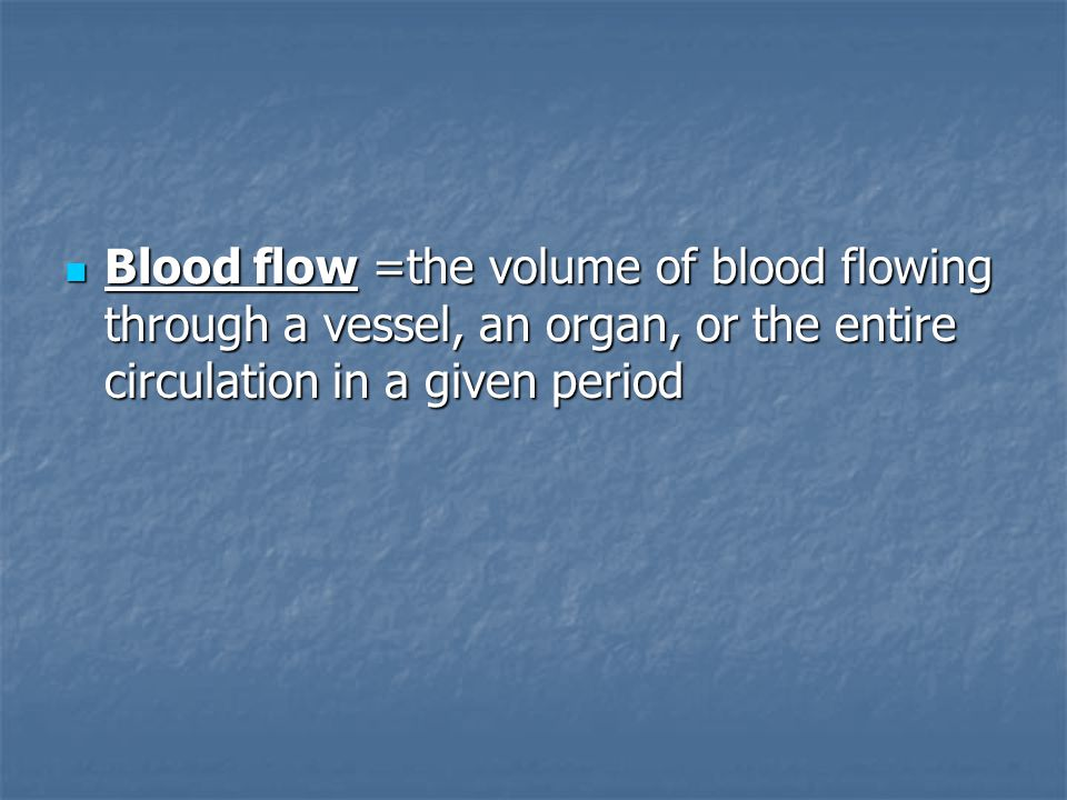 Blood flow =the volume of blood flowing through a vessel, an organ, or the entire circulation in a given period