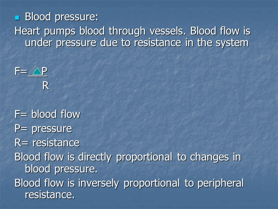 Blood pressure: Heart pumps blood through vessels. Blood flow is under pressure due to resistance in the system.