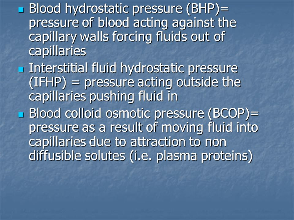 Blood hydrostatic pressure (BHP)= pressure of blood acting against the capillary walls forcing fluids out of capillaries