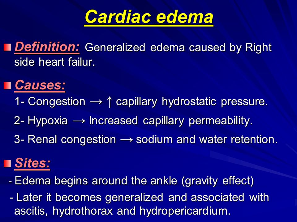 Cardiac edema Definition: Generalized edema caused by Right side heart failur. Causes: 1- Congestion → ↑ capillary hydrostatic pressure.
