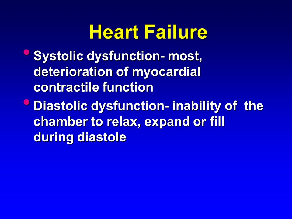 Heart Failure Systolic dysfunction- most, deterioration of myocardial contractile function.