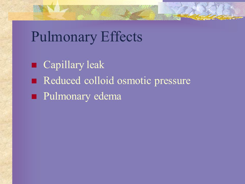 Pulmonary Effects Capillary leak Reduced colloid osmotic pressure
