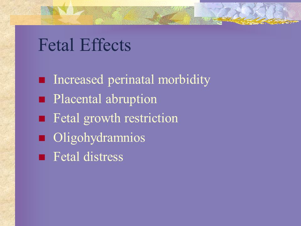Fetal Effects Increased perinatal morbidity Placental abruption