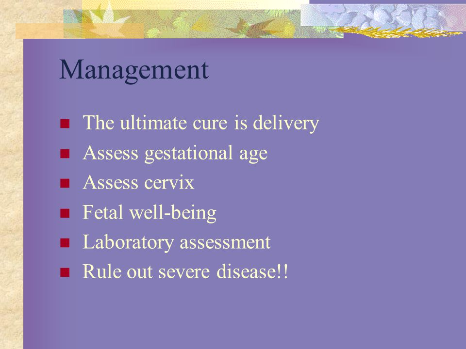 Management The ultimate cure is delivery Assess gestational age