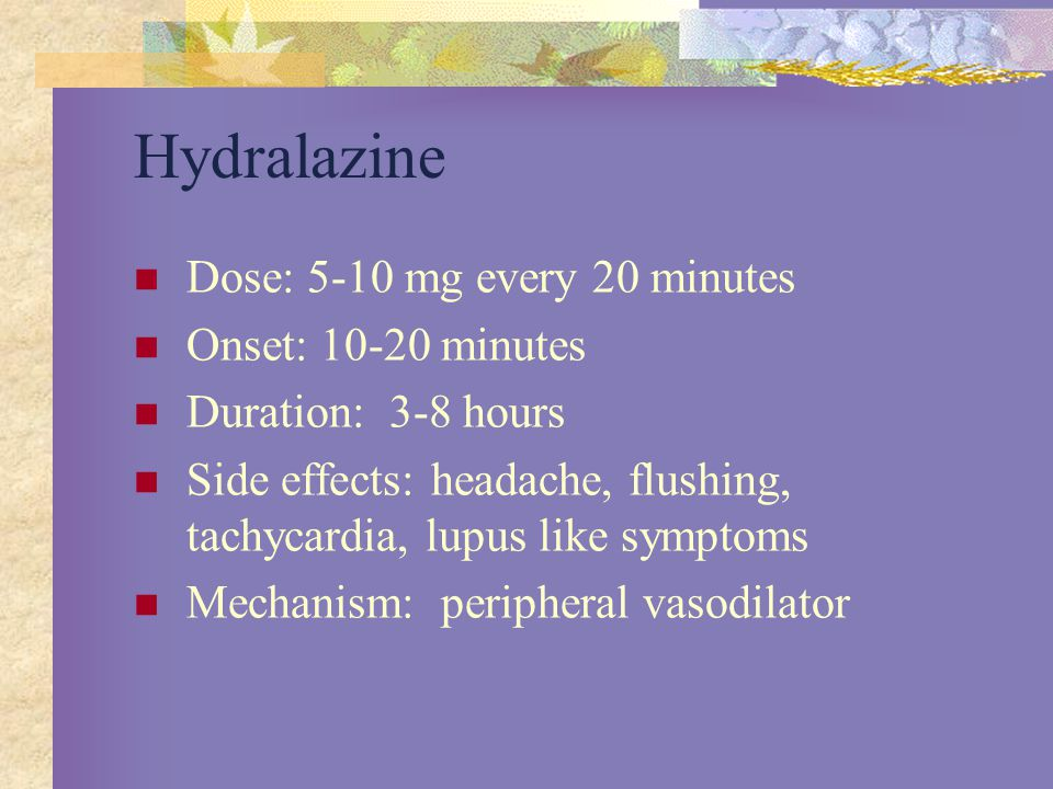 Hydralazine Dose: 5-10 mg every 20 minutes Onset: 10-20 minutes