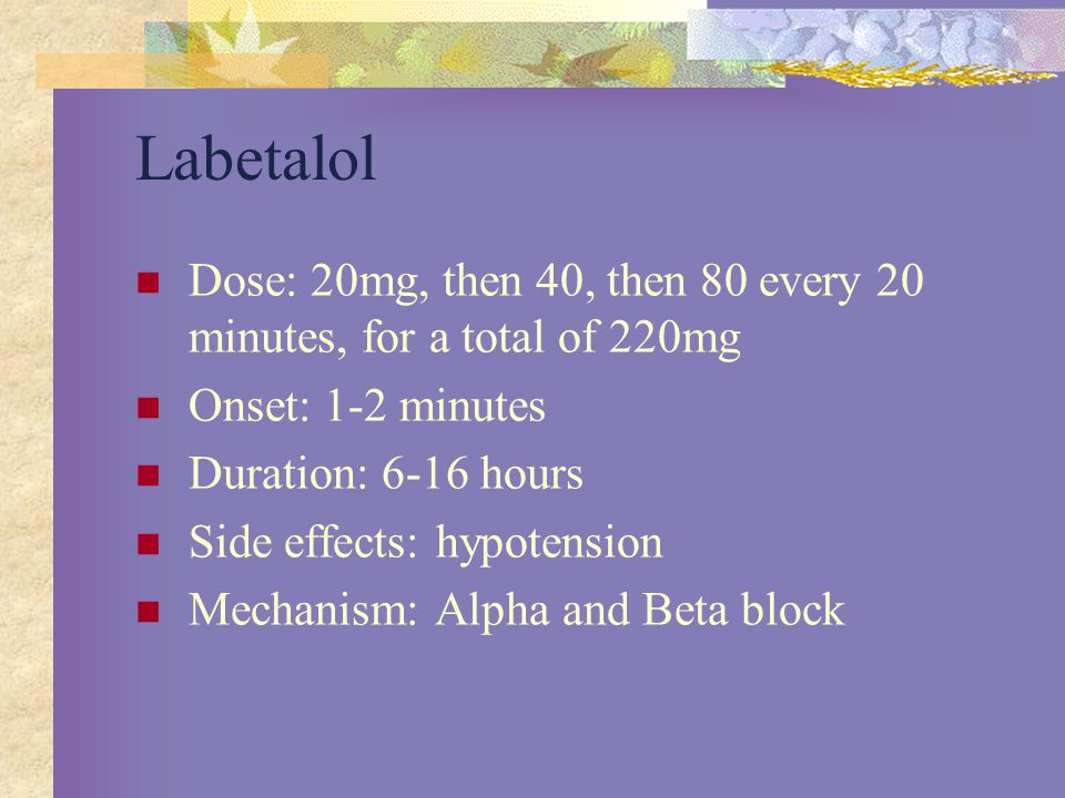 Labetalol Dose: 20mg, then 40, then 80 every 20 minutes, for a total of 220mg. Onset: 1-2 minutes.