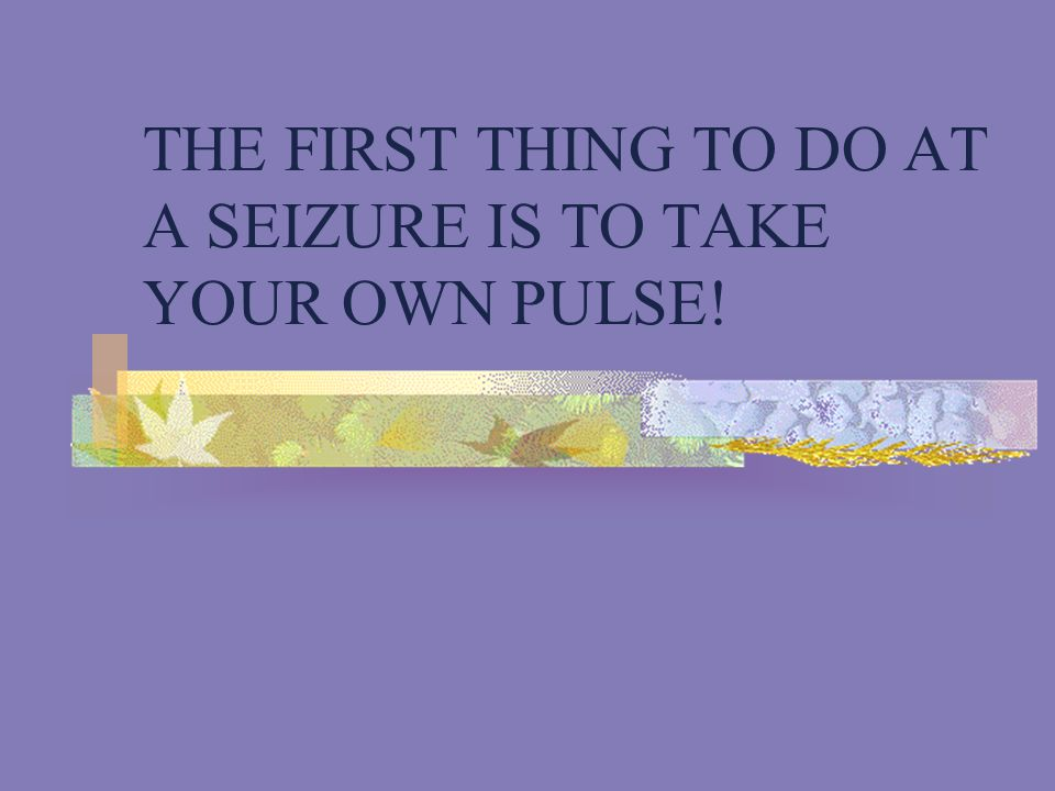 THE FIRST THING TO DO AT A SEIZURE IS TO TAKE YOUR OWN PULSE!
