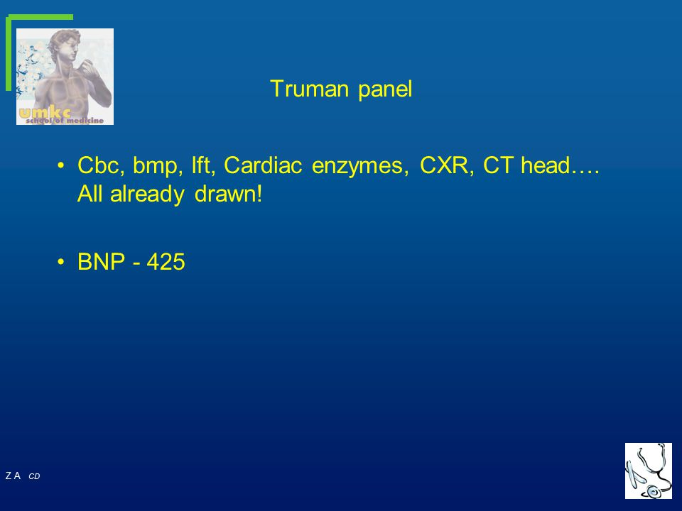 Truman panel Cbc, bmp, lft, Cardiac enzymes, CXR, CT head…. All already drawn! BNP - 425