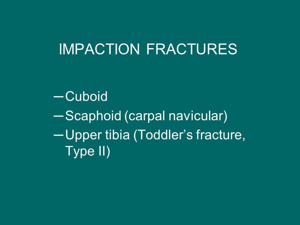 IMPACTION FRACTURES Cuboid Scaphoid (carpal navicular)