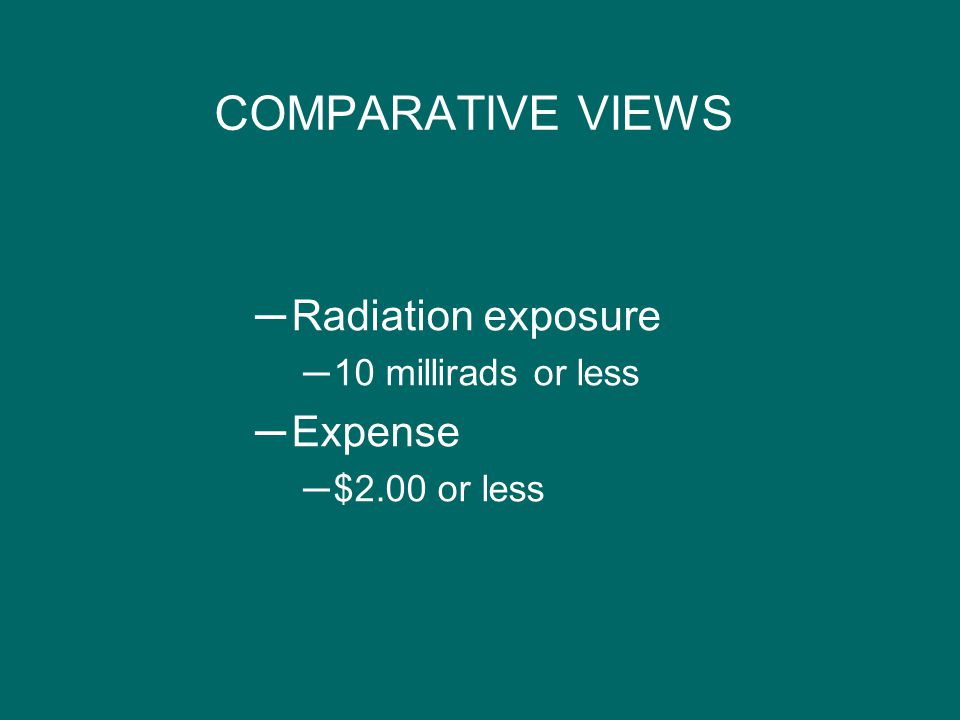 COMPARATIVE VIEWS Radiation exposure Expense 10 millirads or less