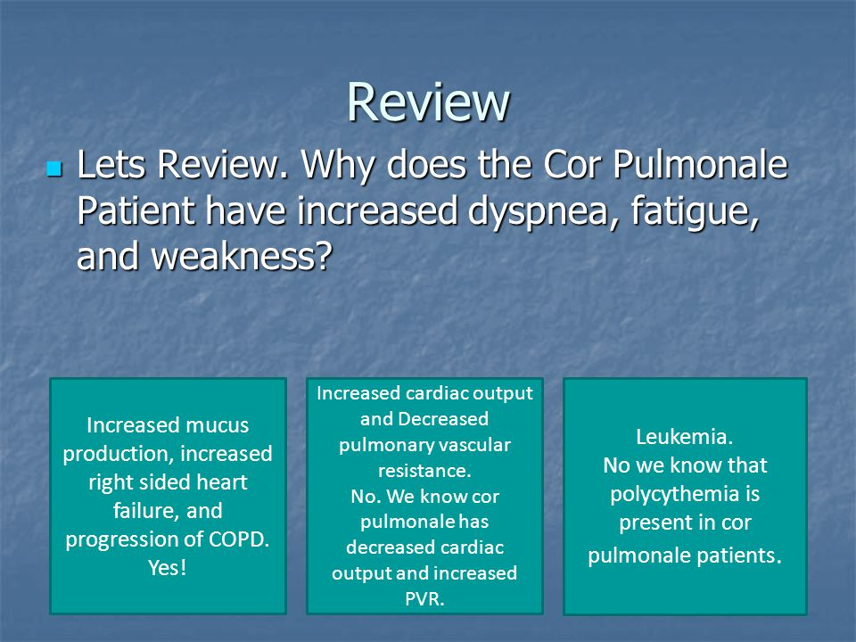 Review Lets Review. Why does the Cor Pulmonale Patient have increased dyspnea, fatigue, and weakness