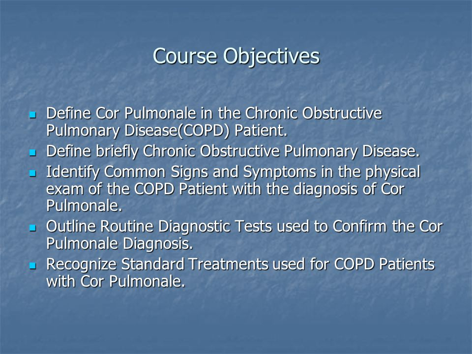 Course Objectives Define Cor Pulmonale in the Chronic Obstructive Pulmonary Disease(COPD) Patient.