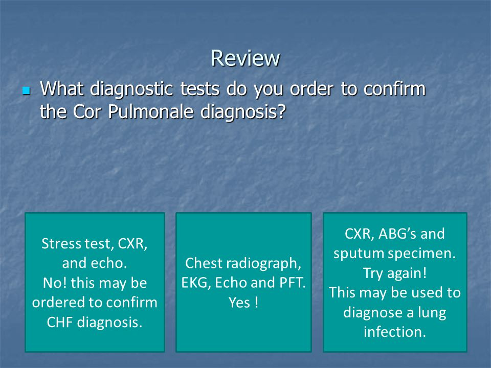Review What diagnostic tests do you order to confirm the Cor Pulmonale diagnosis Stress test, CXR, and echo.