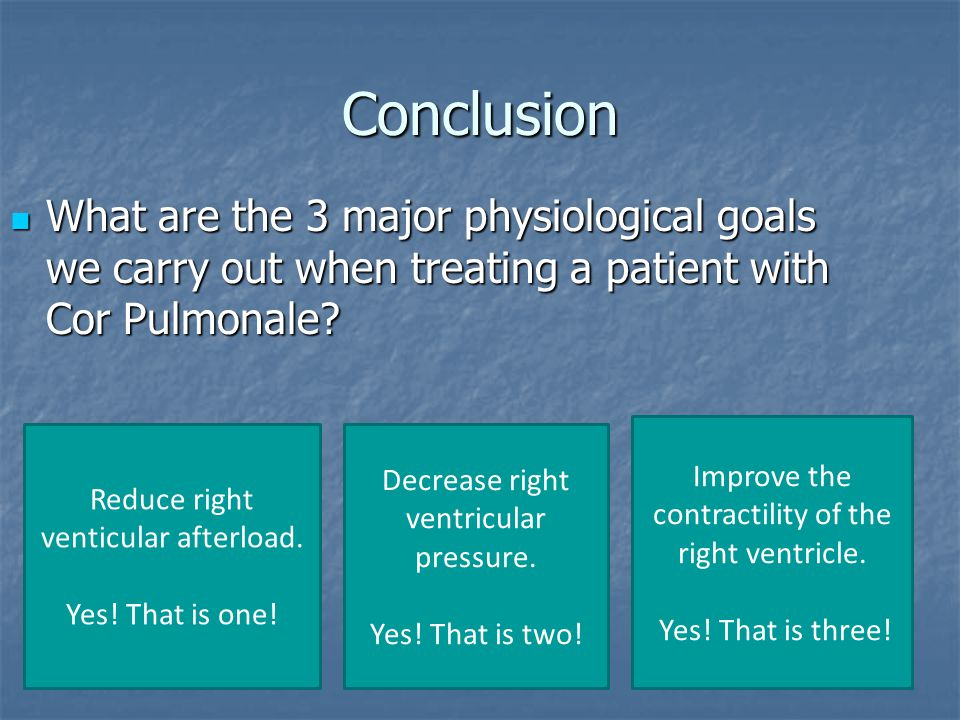 Conclusion What are the 3 major physiological goals we carry out when treating a patient with Cor Pulmonale