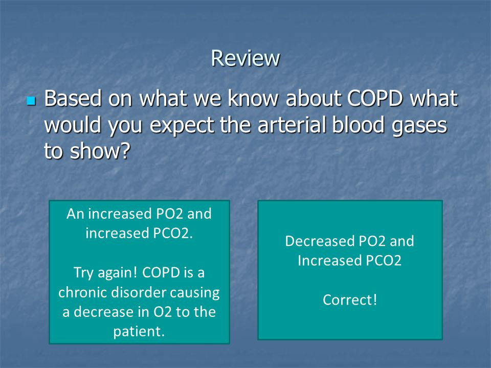 Review Based on what we know about COPD what would you expect the arterial blood gases to show An increased PO2 and increased PCO2.