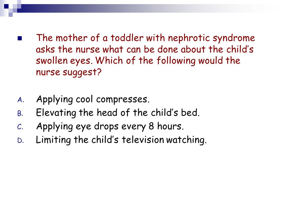The mother of a toddler with nephrotic syndrome asks the nurse what can be done about the child's swollen eyes. Which of the following would the nurse suggest