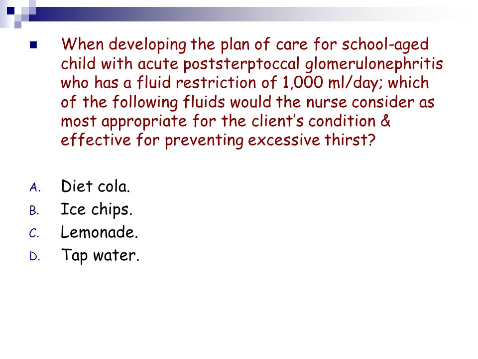 When developing the plan of care for school-aged child with acute poststerptoccal glomerulonephritis who has a fluid restriction of 1,000 ml/day; which of the following fluids would the nurse consider as most appropriate for the client's condition & effective for preventing excessive thirst