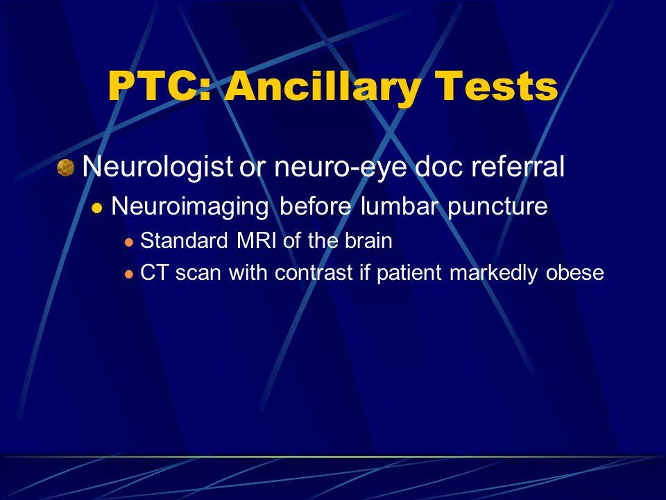 PTC: Ancillary Tests Neurologist or neuro-eye doc referral