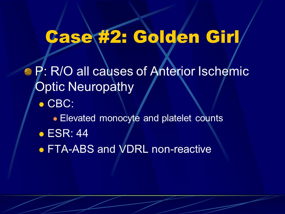 Case #2: Golden Girl P: R/O all causes of Anterior Ischemic Optic Neuropathy. CBC: Elevated monocyte and platelet counts.