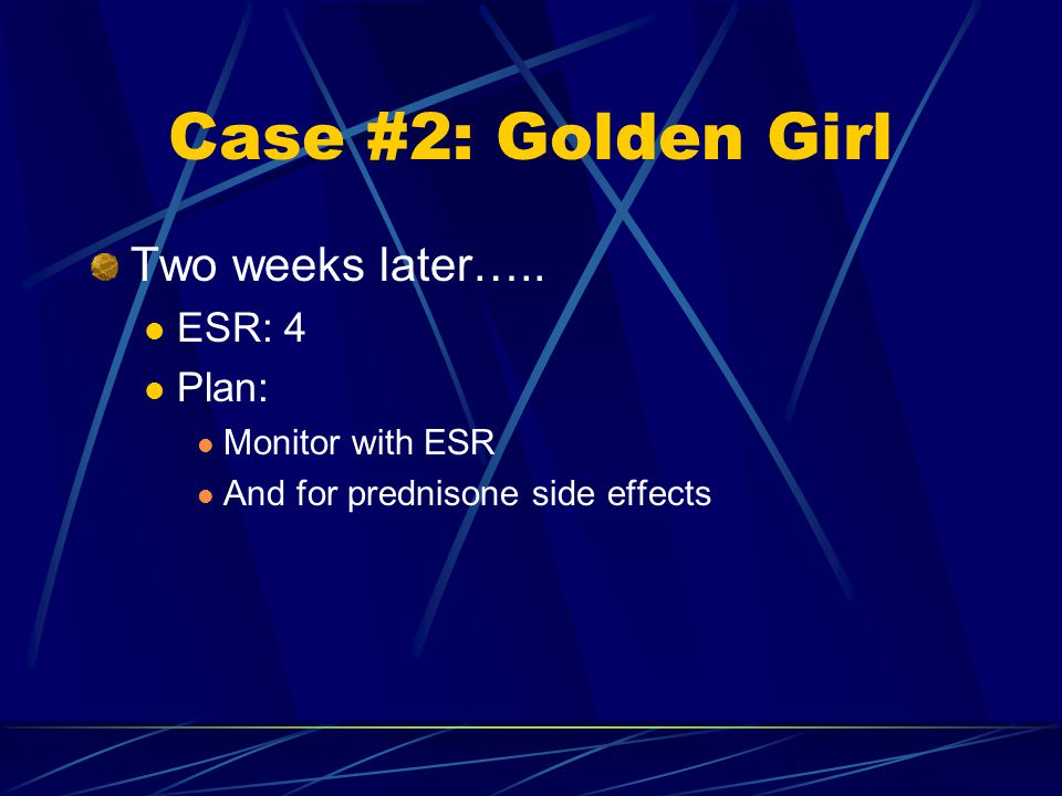 Case #2: Golden Girl Two weeks later….. ESR: 4 Plan: Monitor with ESR