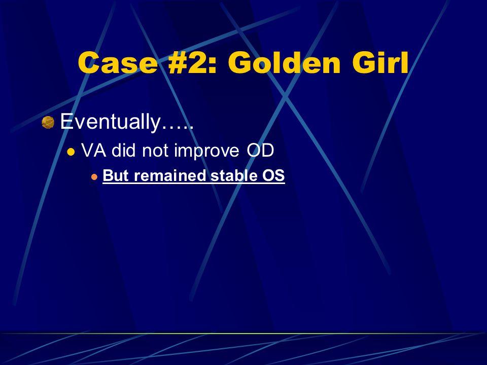 Case #2: Golden Girl Eventually….. VA did not improve OD