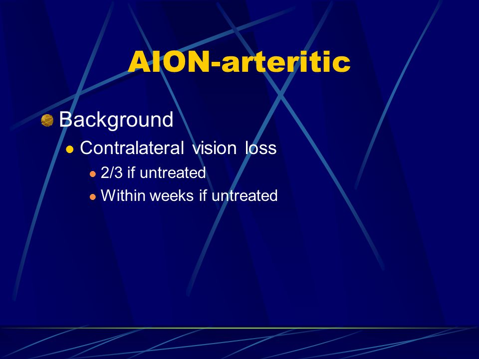 AION-arteritic Background Contralateral vision loss 2/3 if untreated