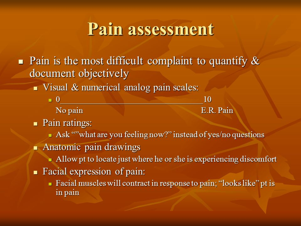 Pain assessment Pain is the most difficult complaint to quantify & document objectively. Visual & numerical analog pain scales: