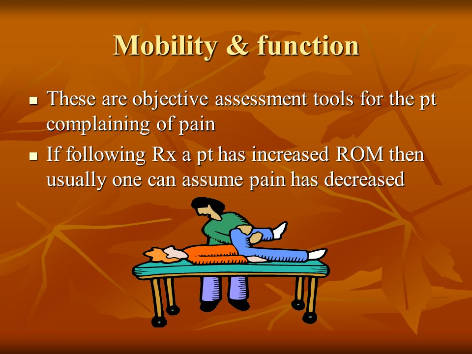 Mobility & function These are objective assessment tools for the pt complaining of pain.
