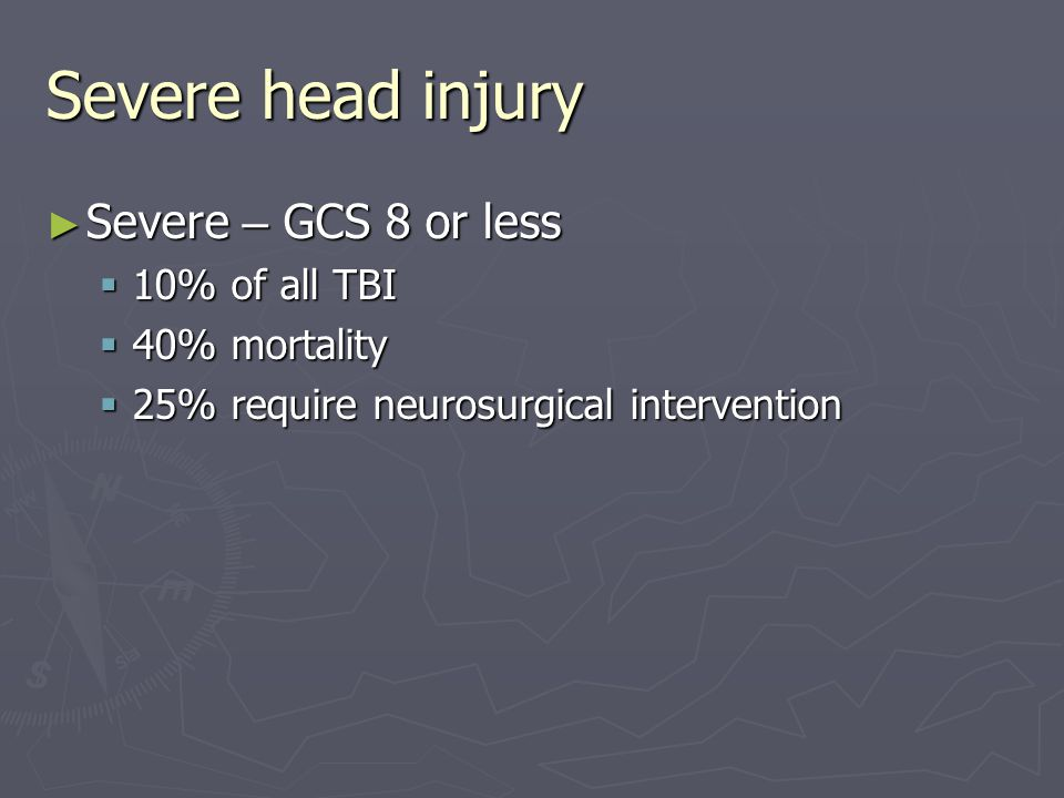Severe head injury Severe – GCS 8 or less 10% of all TBI 40% mortality