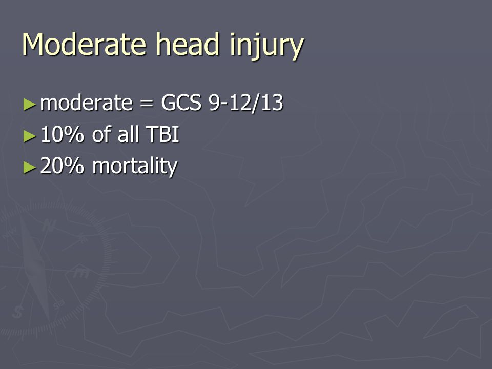 Moderate head injury moderate = GCS 9-12/13 10% of all TBI