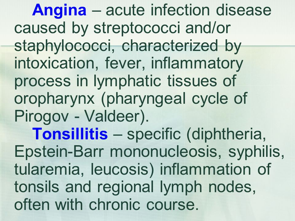 Angina – acute infection disease caused by streptococci and/or staphylococci, characterized by intoxication, fever, inflammatory process in lymphatic tissues of oropharynx (pharyngeal cycle of Pirogov - Valdeer).