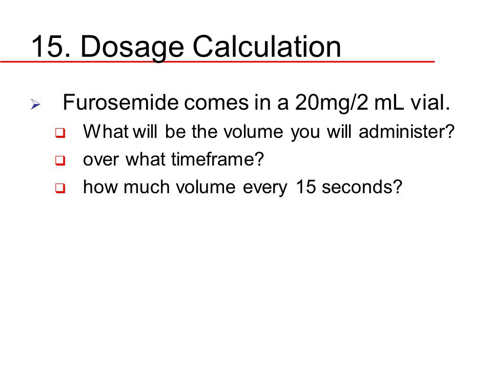 15. Dosage Calculation Furosemide comes in a 20mg/2 mL vial.