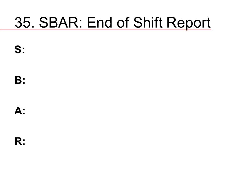 35. SBAR: End of Shift Report