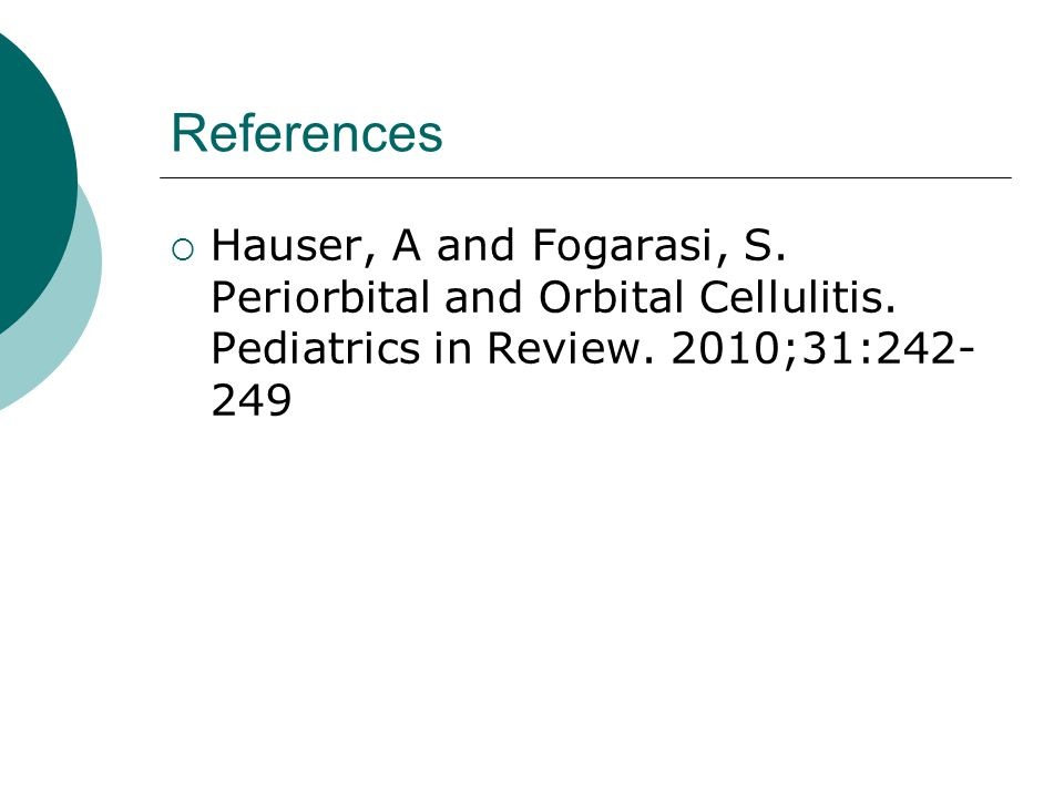 References Hauser, A and Fogarasi, S. Periorbital and Orbital Cellulitis.