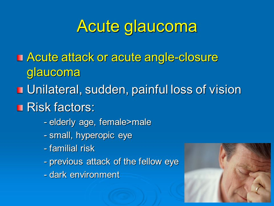 Acute glaucoma Acute attack or acute angle-closure glaucoma