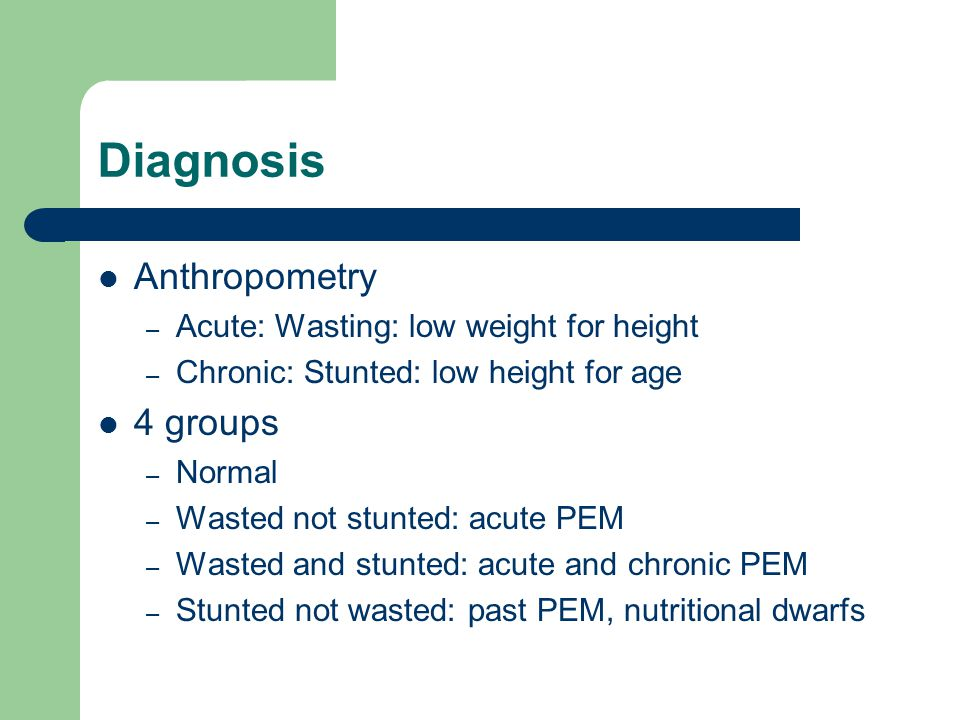 Diagnosis Anthropometry 4 groups Acute: Wasting: low weight for height