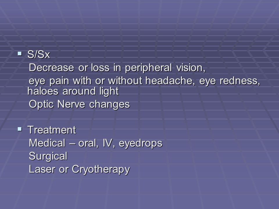 S/Sx Decrease or loss in peripheral vision, eye pain with or without headache, eye redness, haloes around light.