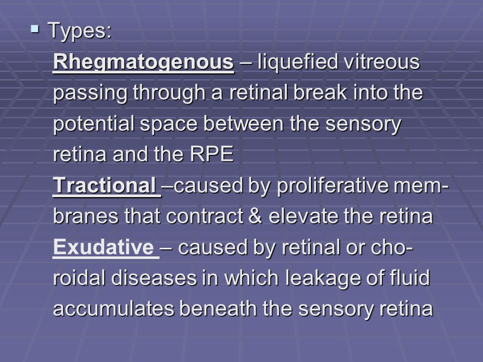 Types: Rhegmatogenous – liquefied vitreous. passing through a retinal break into the. potential space between the sensory.