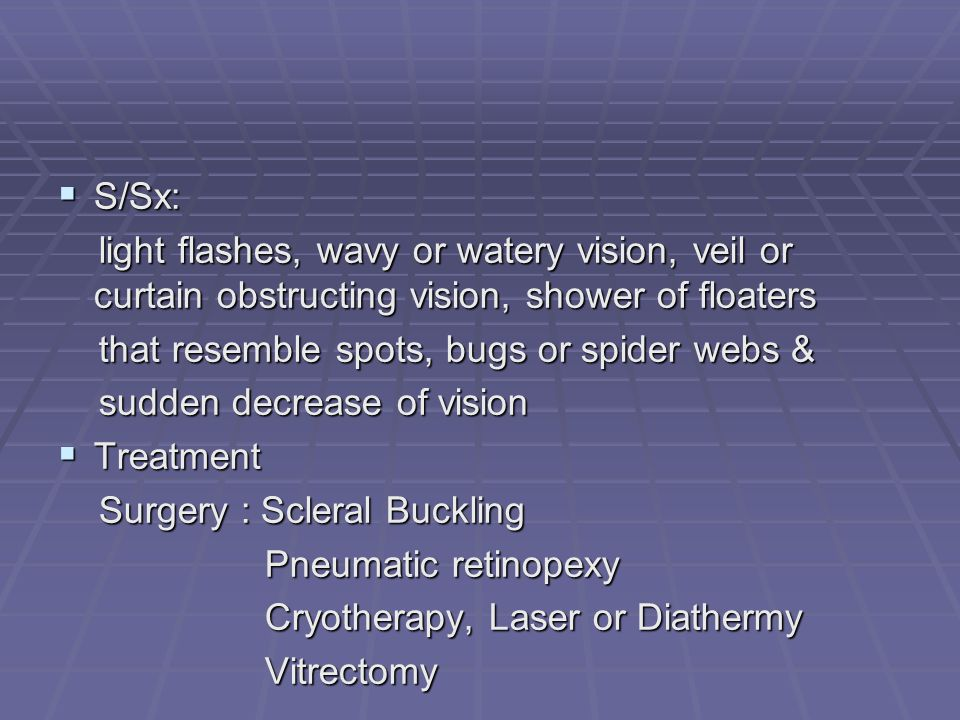 S/Sx: light flashes, wavy or watery vision, veil or curtain obstructing vision, shower of floaters.