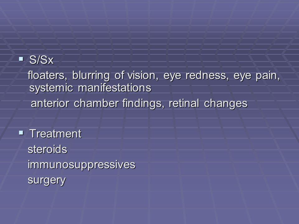 S/Sx floaters, blurring of vision, eye redness, eye pain, systemic manifestations. anterior chamber findings, retinal changes.