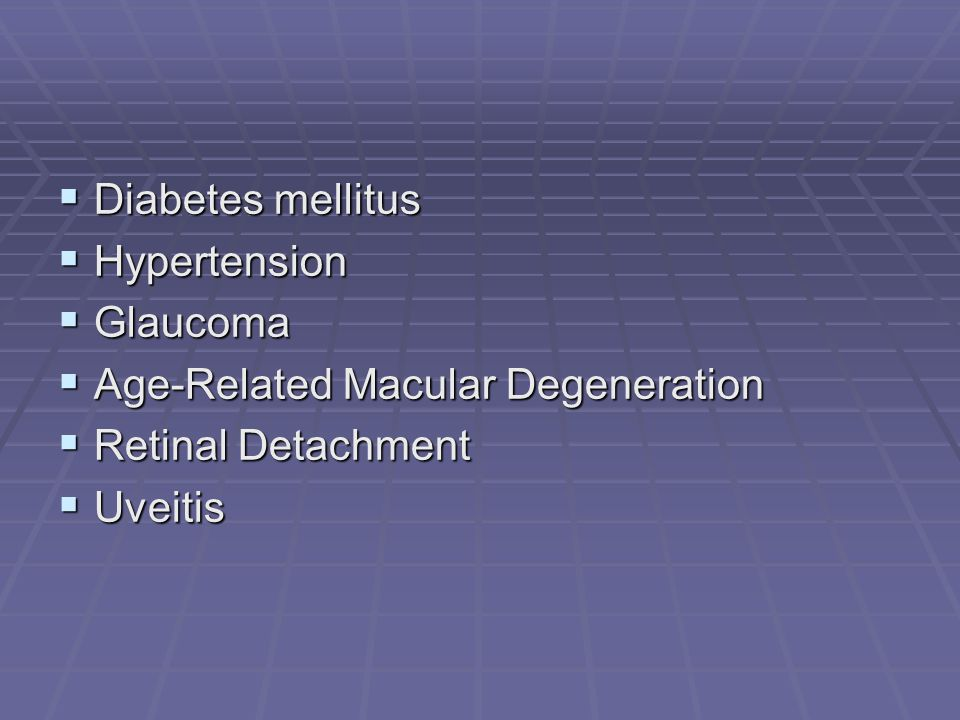 Diabetes mellitus Hypertension Glaucoma Age-Related Macular Degeneration Retinal Detachment Uveitis