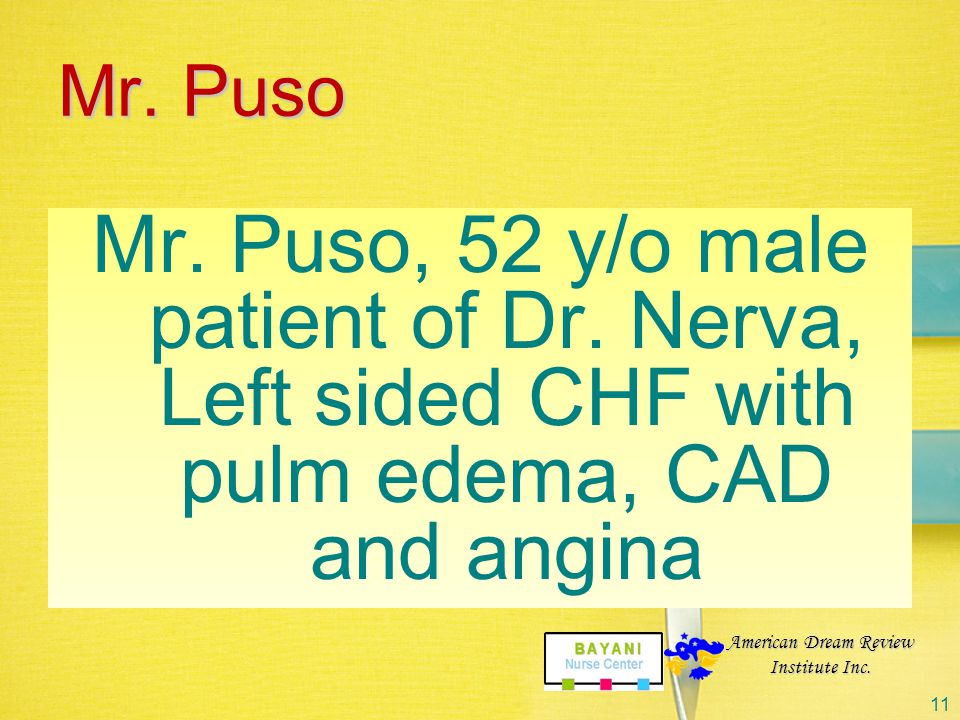 Mr. Puso Mr. Puso, 52 y/o male patient of Dr. Nerva, Left sided CHF with pulm edema, CAD and angina.