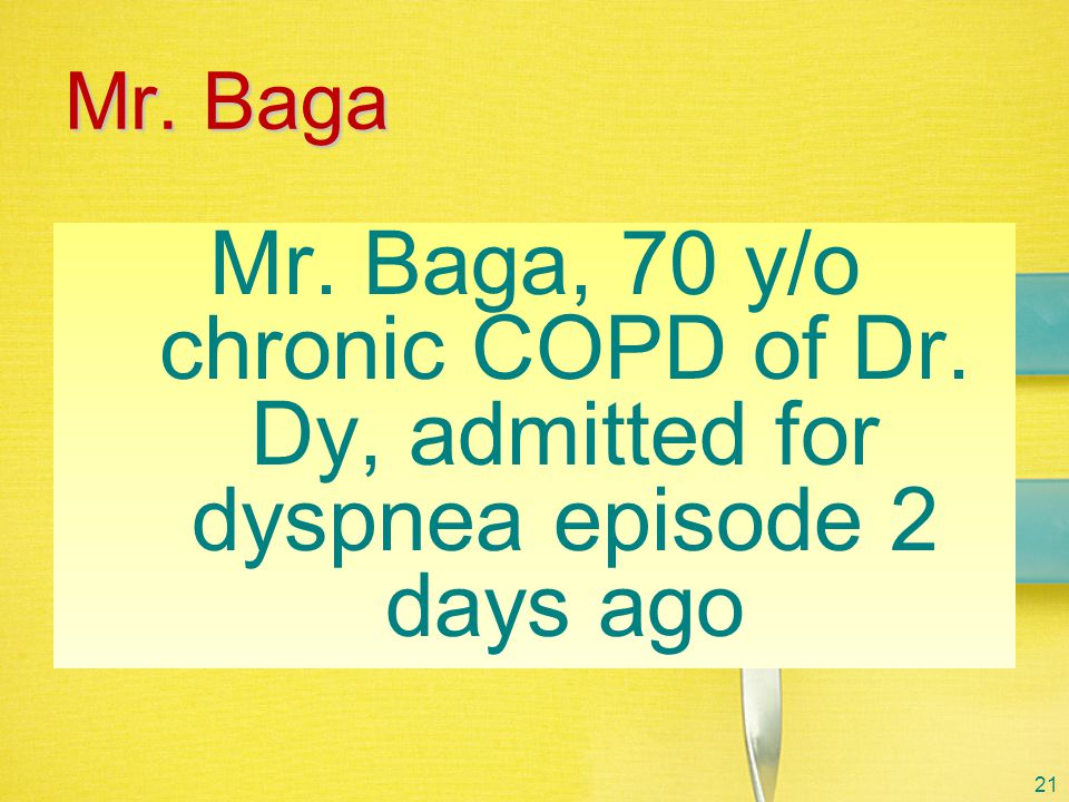 Mr. Baga Mr. Baga, 70 y/o chronic COPD of Dr. Dy, admitted for dyspnea episode 2 days ago 21