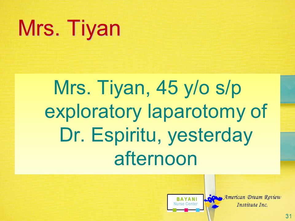 Mrs. Tiyan Mrs. Tiyan, 45 y/o s/p exploratory laparotomy of Dr. Espiritu, yesterday afternoon. American Dream Review.